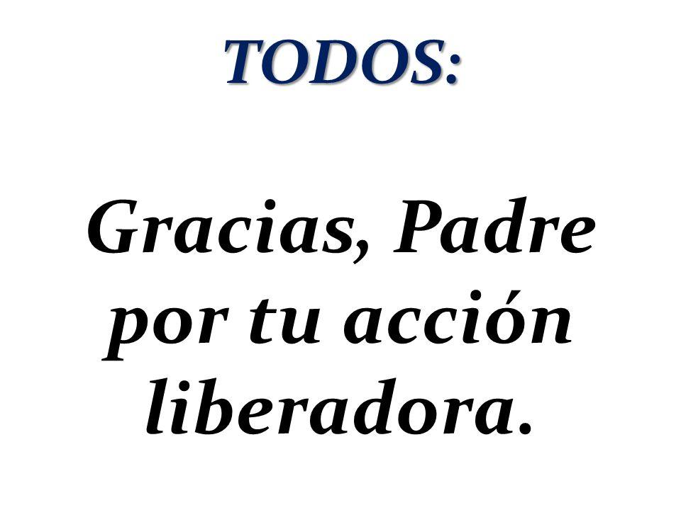 TODOS: Gracias, Padre por tu acción liberadora.