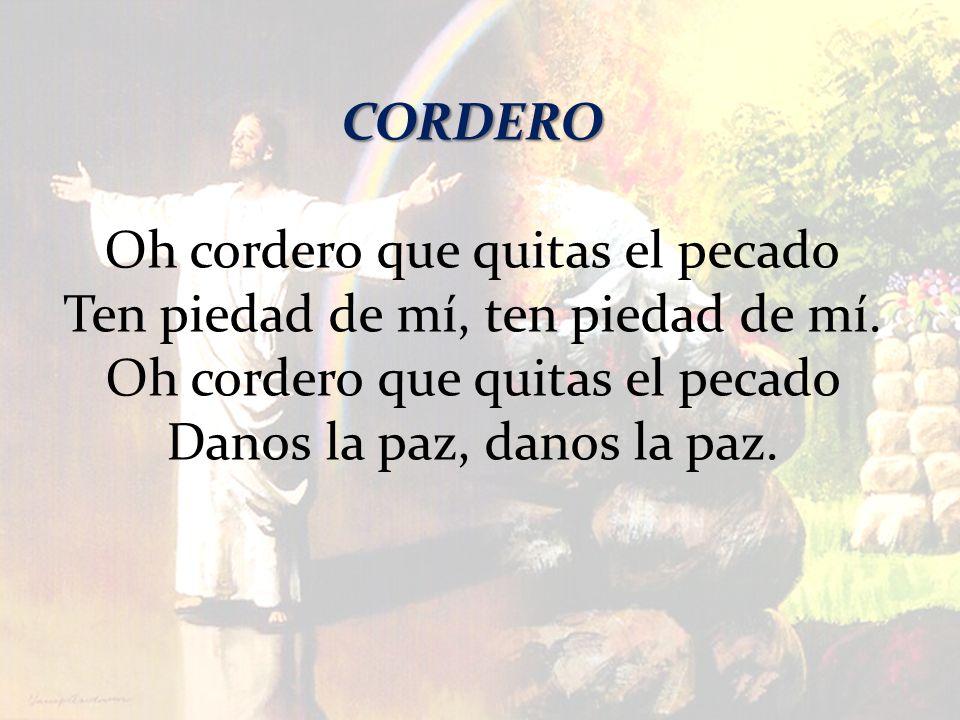 CORDERO Oh cordero que quitas el pecado Ten piedad de mí, ten piedad de mí. Oh cordero que quitas el pecado Danos la paz, danos la paz.