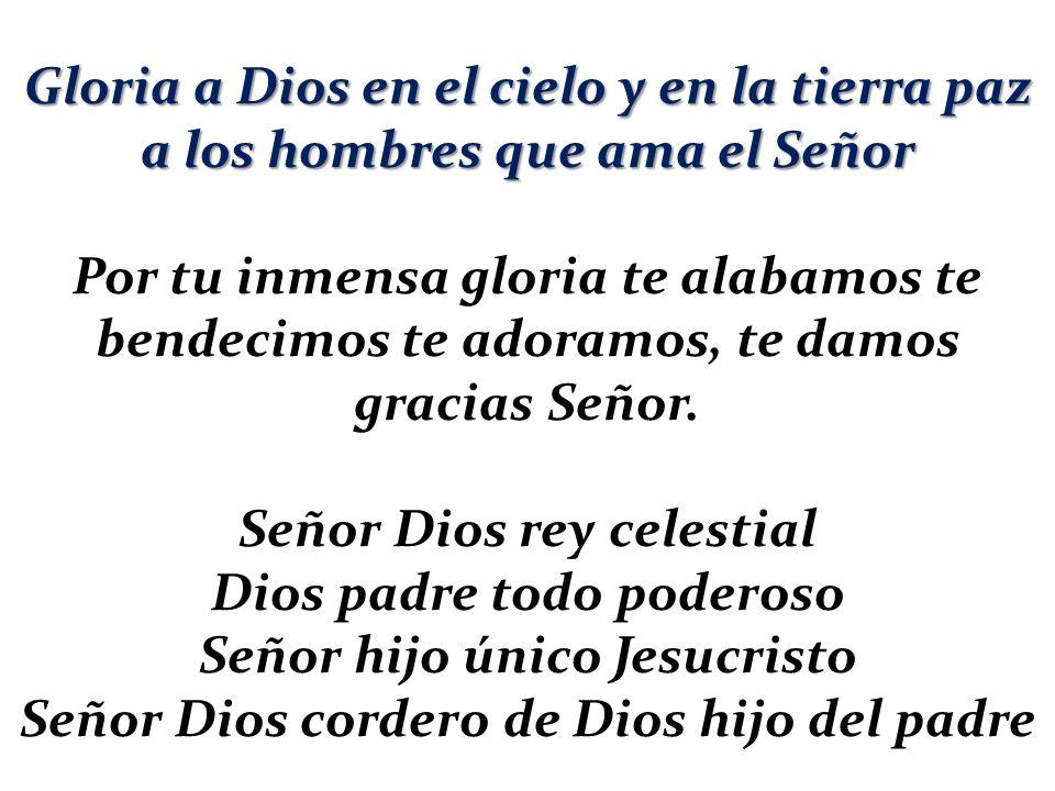 Gloria a Dios en el cielo y en la tierra paz a los hombres que ama el Señor Por tu inmensa gloria te alabamos te bendecimos te adoramos, te damos grac