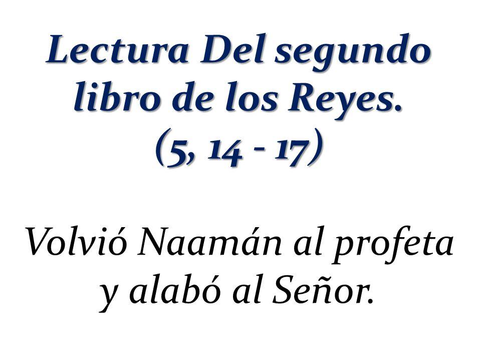 Lectura Del segundo libro de los Reyes. (5, 14 - 17) Volvió Naamán al profeta y alabó al Señor.