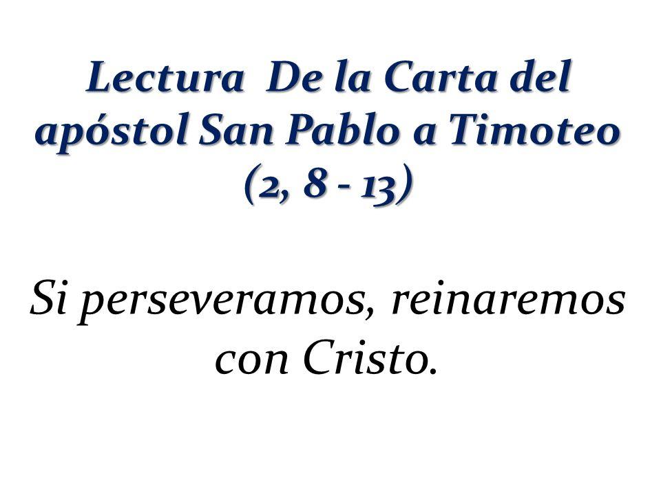 Lectura De la Carta del apóstol San Pablo a Timoteo (2, 8 - 13) Si perseveramos, reinaremos con Cristo.
