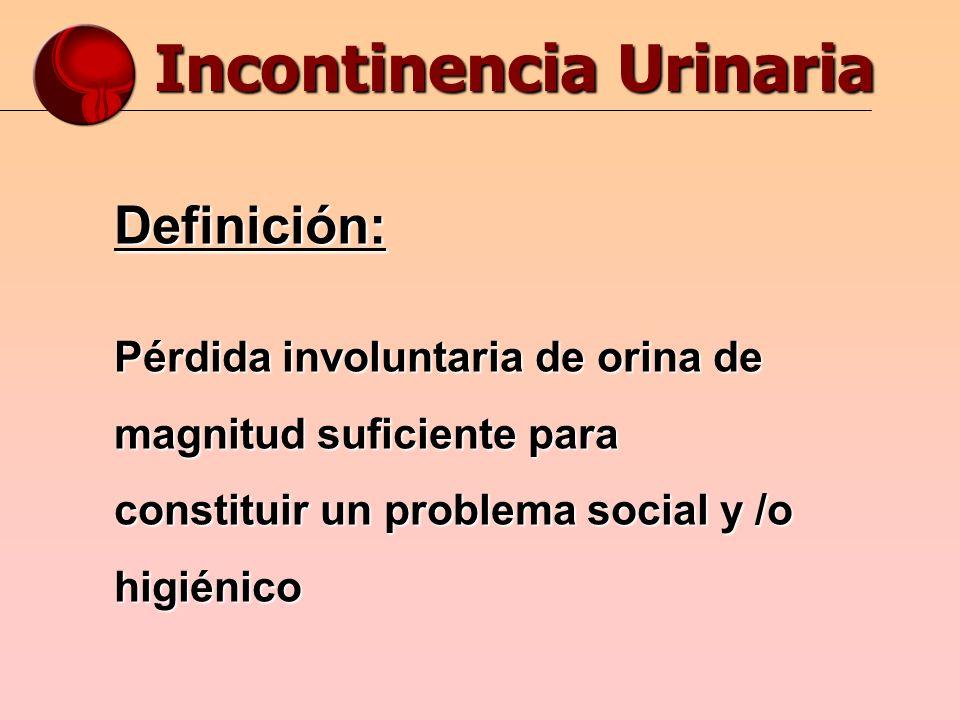 Incontinencia Urinaria Definición: Pérdida involuntaria de orina de magnitud suficiente para constituir un problema social y /o higiénico