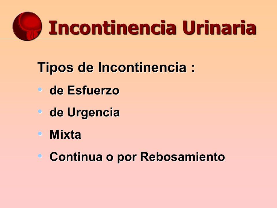 Incontinencia Urinaria Tipos de Incontinencia : de Esfuerzo de Esfuerzo de Urgencia de Urgencia Mixta Mixta Continua o por Rebosamiento Continua o por Rebosamiento