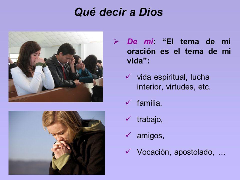 Qué decir a Dios De mi: El tema de mi oración es el tema de mi vida: vida espiritual, lucha interior, virtudes, etc. familia, trabajo, amigos, Vocació