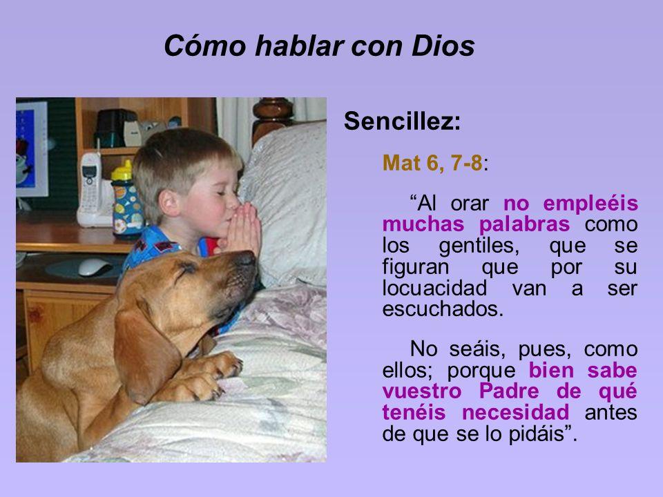 Cómo hablar con Dios Sencillez: Mat 6, 7-8: Al orar no empleéis muchas palabras como los gentiles, que se figuran que por su locuacidad van a ser escu