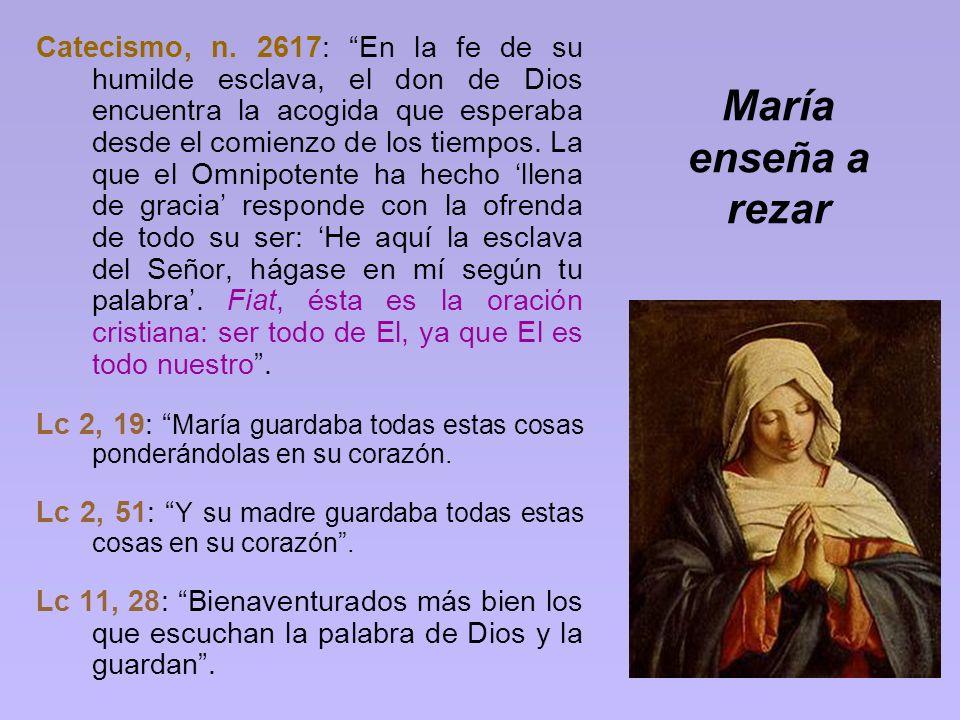 María enseña a rezar Catecismo, n. 2617: En la fe de su humilde esclava, el don de Dios encuentra la acogida que esperaba desde el comienzo de los tie