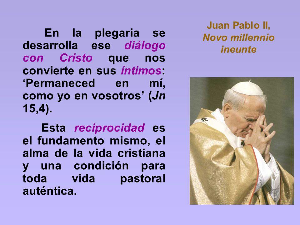 Juan Pablo II, Novo millennio ineunte En la plegaria se desarrolla ese diálogo con Cristo que nos convierte en sus íntimos: Permaneced en mí, como yo