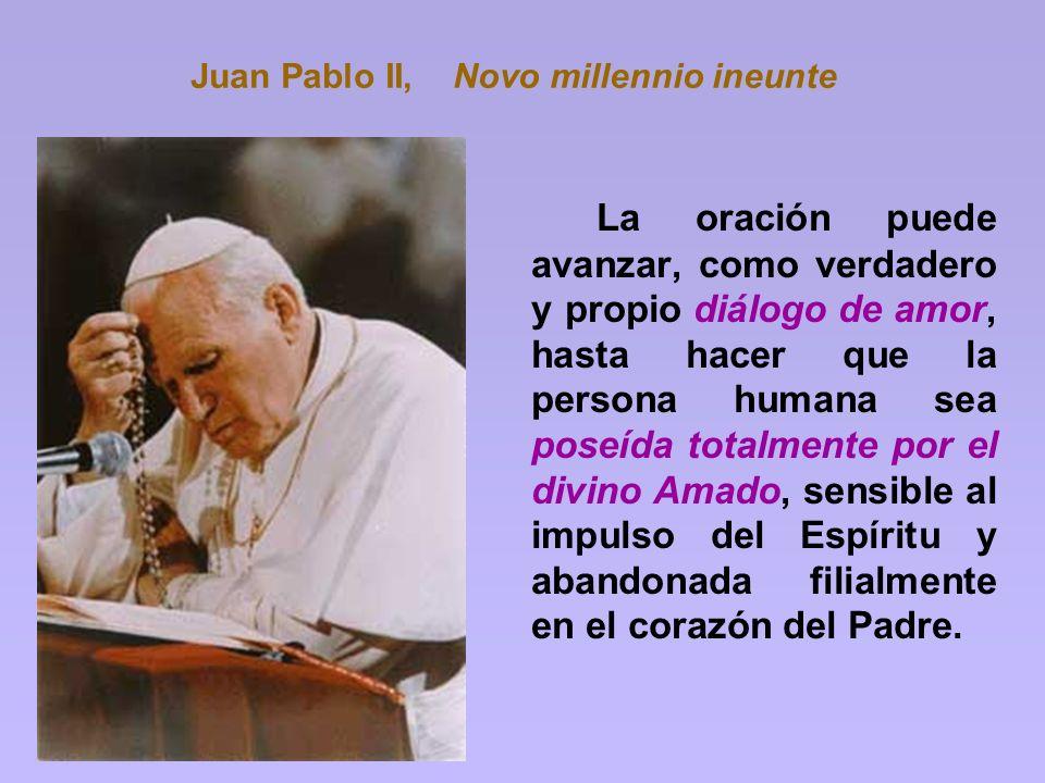 Juan Pablo II, Novo millennio ineunte La oración puede avanzar, como verdadero y propio diálogo de amor, hasta hacer que la persona humana sea poseída