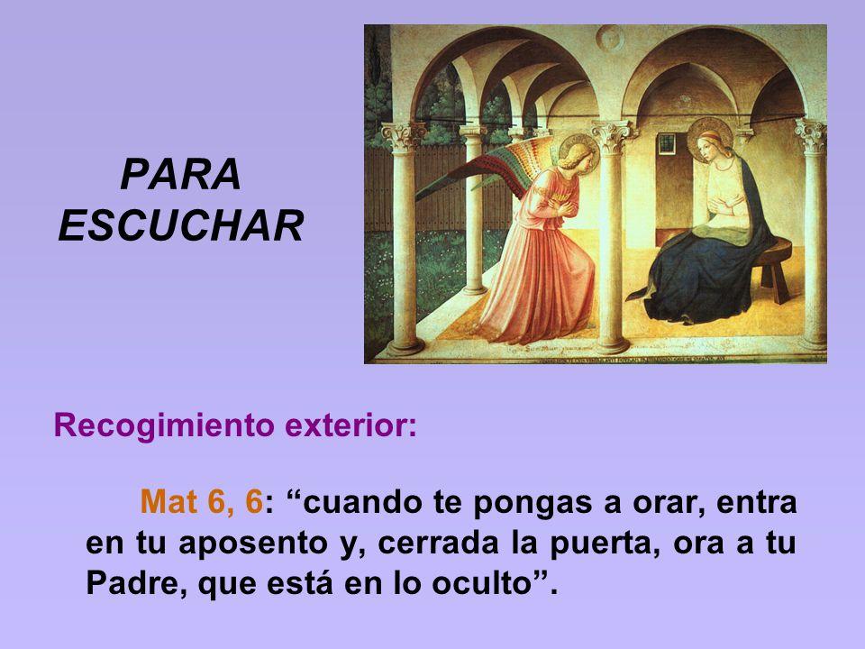 PARA ESCUCHAR Recogimiento exterior: Mat 6, 6: cuando te pongas a orar, entra en tu aposento y, cerrada la puerta, ora a tu Padre, que está en lo ocul
