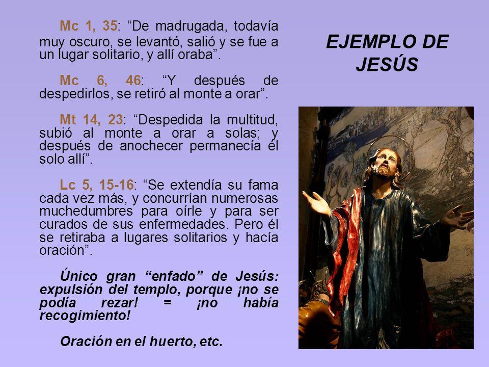 EJEMPLO DE JESÚS Mc 1, 35: De madrugada, todavía muy oscuro, se levantó, salió y se fue a un lugar solitario, y allí oraba. Mc 6, 46: Y después de des