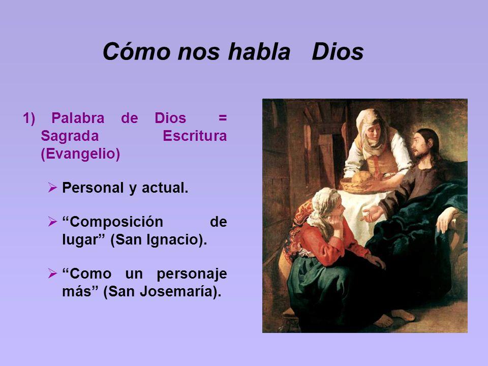 Cómo nos habla Dios 1) Palabra de Dios = Sagrada Escritura (Evangelio) Personal y actual. Composición de lugar (San Ignacio). Como un personaje más (S