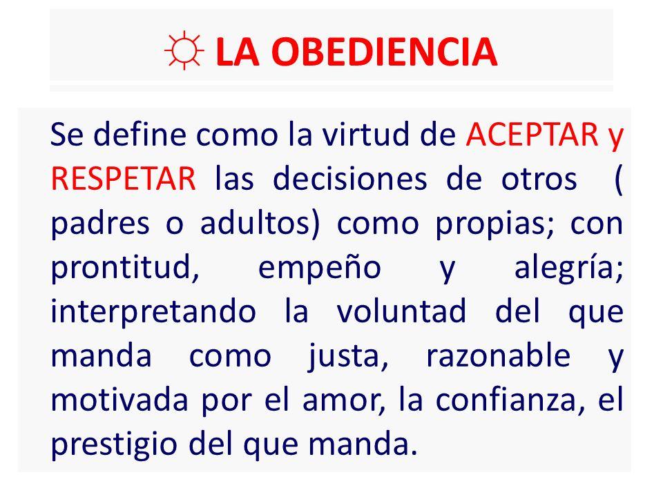 LA OBEDIENCIA Se define como la virtud de ACEPTAR y RESPETAR las decisiones de otros ( padres o adultos) como propias; con prontitud, empeño y alegría; interpretando la voluntad del que manda como justa, razonable y motivada por el amor, la confianza, el prestigio del que manda.