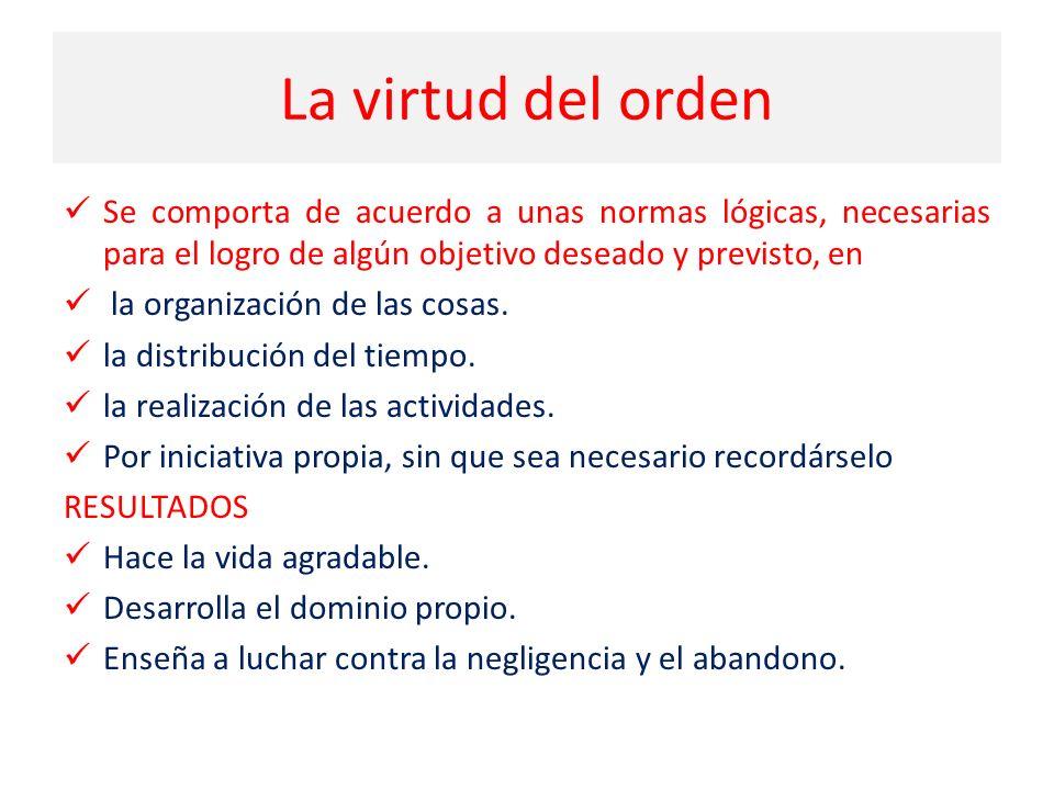 La virtud del orden Se comporta de acuerdo a unas normas lógicas, necesarias para el logro de algún objetivo deseado y previsto, en la organización de las cosas.