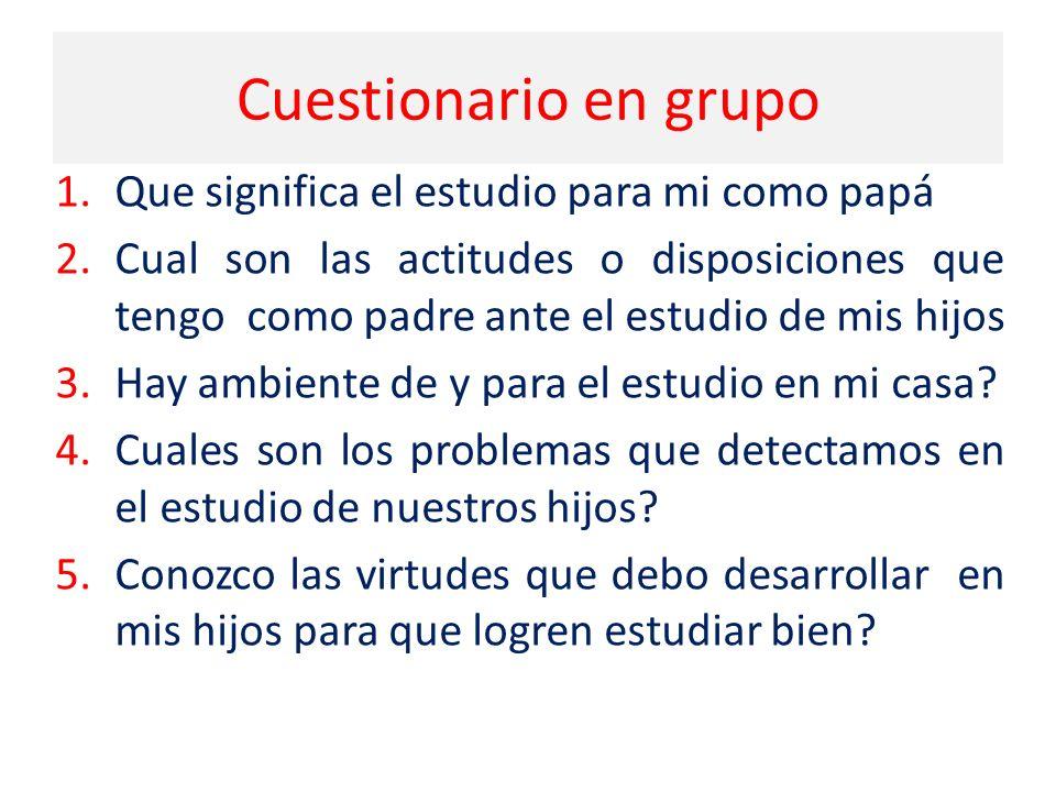 Cuestionario en grupo 1.Que significa el estudio para mi como papá 2.Cual son las actitudes o disposiciones que tengo como padre ante el estudio de mis hijos 3.Hay ambiente de y para el estudio en mi casa.