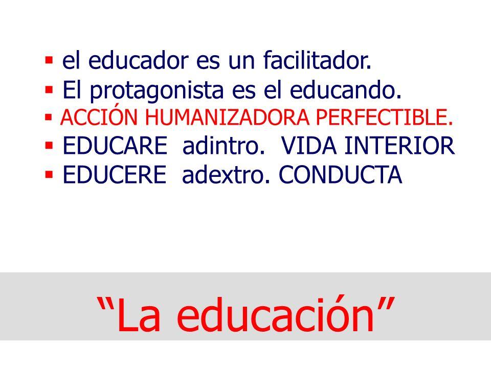 La educación el educador es un facilitador.El protagonista es el educando.