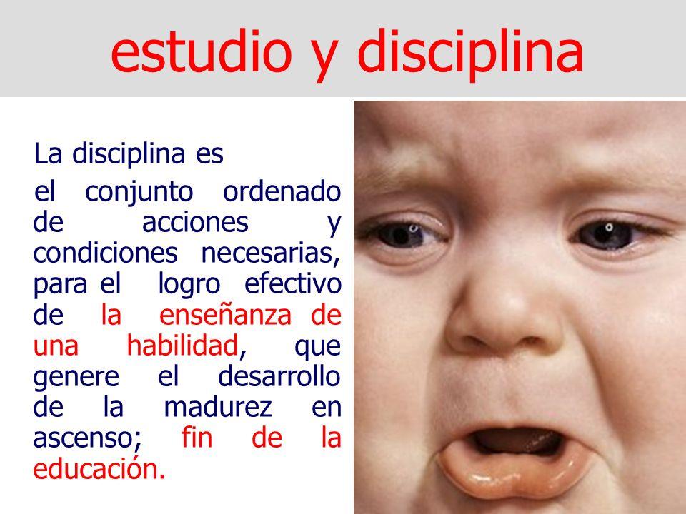 estudio y disciplina La disciplina es el conjunto ordenado de acciones y condiciones necesarias, para el logro efectivo de la enseñanza de una habilidad, que genere el desarrollo de la madurez en ascenso; fin de la educación.