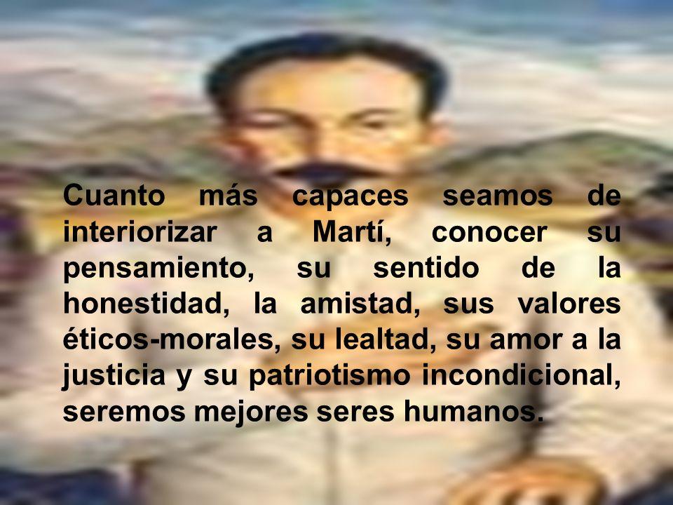 Cuanto más capaces seamos de interiorizar a Martí, conocer su pensamiento, su sentido de la honestidad, la amistad, sus valores éticos-morales, su lea