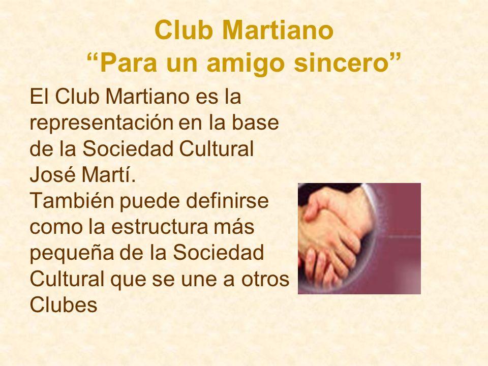Club Martiano Para un amigo sincero El Club Martiano es la representación en la base de la Sociedad Cultural José Martí. También puede definirse como