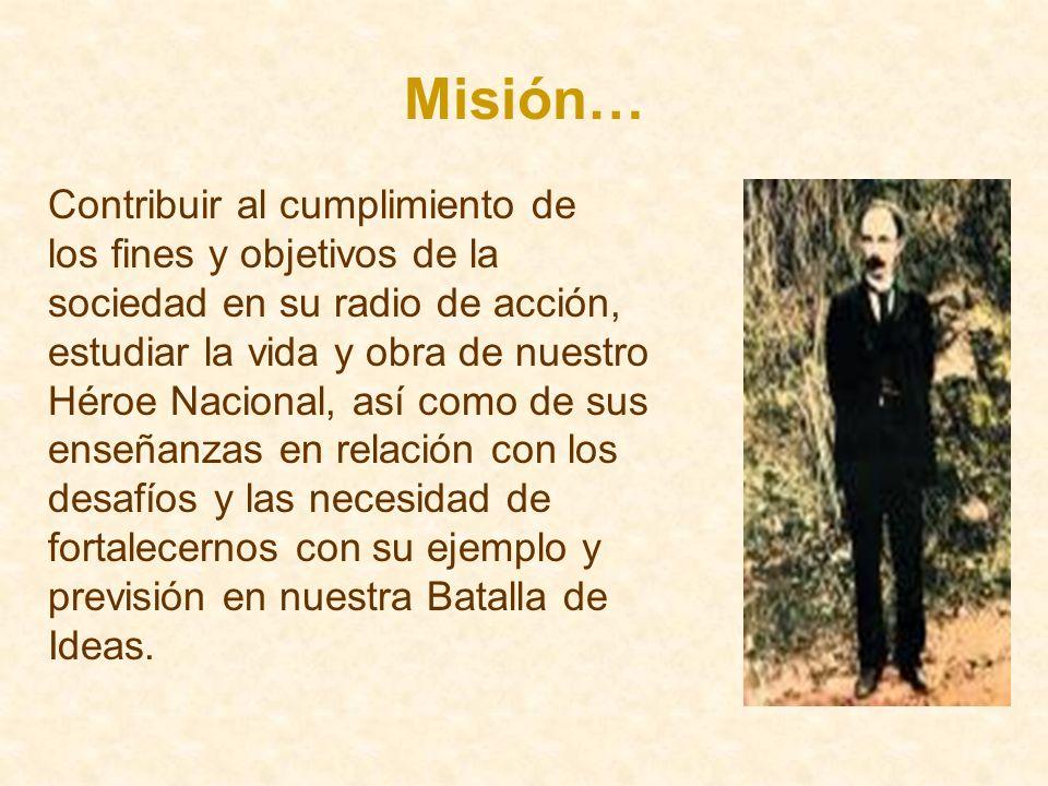 Misión… Contribuir al cumplimiento de los fines y objetivos de la sociedad en su radio de acción, estudiar la vida y obra de nuestro Héroe Nacional, a