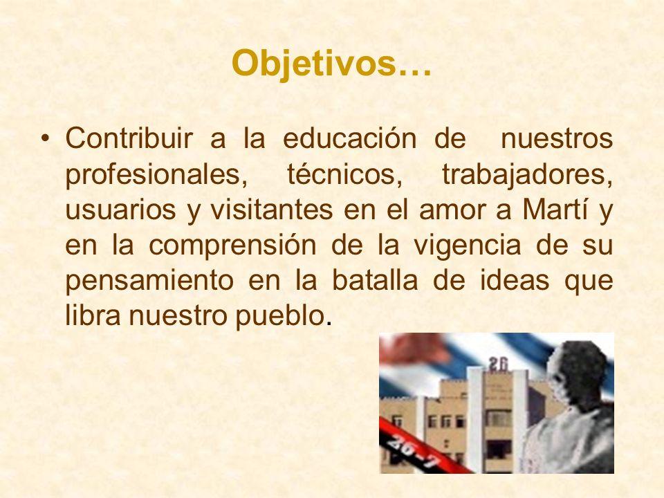 Objetivos… Contribuir a la educación de nuestros profesionales, técnicos, trabajadores, usuarios y visitantes en el amor a Martí y en la comprensión d