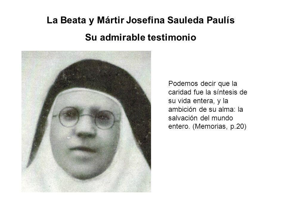 La Beata y Mártir Josefina Sauleda Paulís Su admirable testimonio Podemos decir que la caridad fue la síntesis de su vida entera, y la ambición de su alma: la salvación del mundo entero.