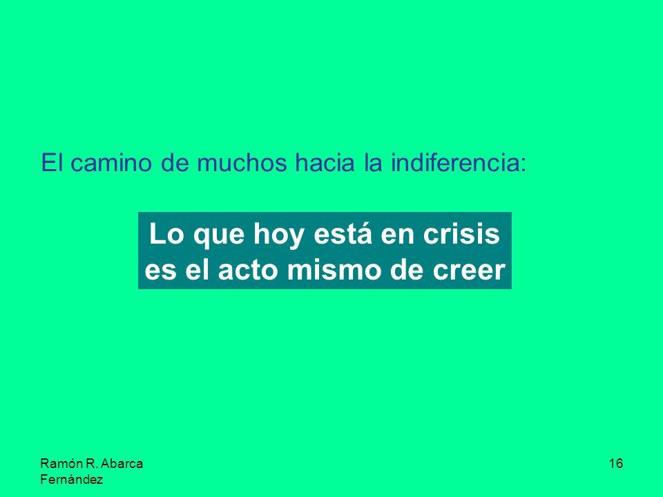 Ramón R. Abarca Fernández 16 El camino de muchos hacia la indiferencia: Lo que hoy está en crisis es el acto mismo de creer