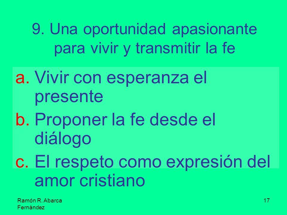 Ramón R. Abarca Fernández 17 9. Una oportunidad apasionante para vivir y transmitir la fe a.Vivir con esperanza el presente b.Proponer la fe desde el