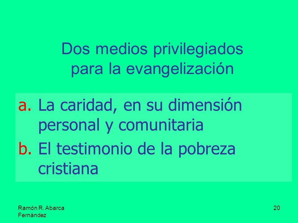 Ramón R. Abarca Fernández 20 Dos medios privilegiados para la evangelización a.La caridad, en su dimensión personal y comunitaria b.El testimonio de l