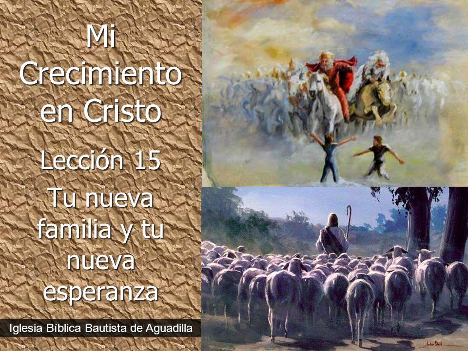 1 Mi Crecimiento en Cristo Lección 15 Tu nueva familia y tu nueva esperanza Iglesia Bíblica Bautista de Aguadilla
