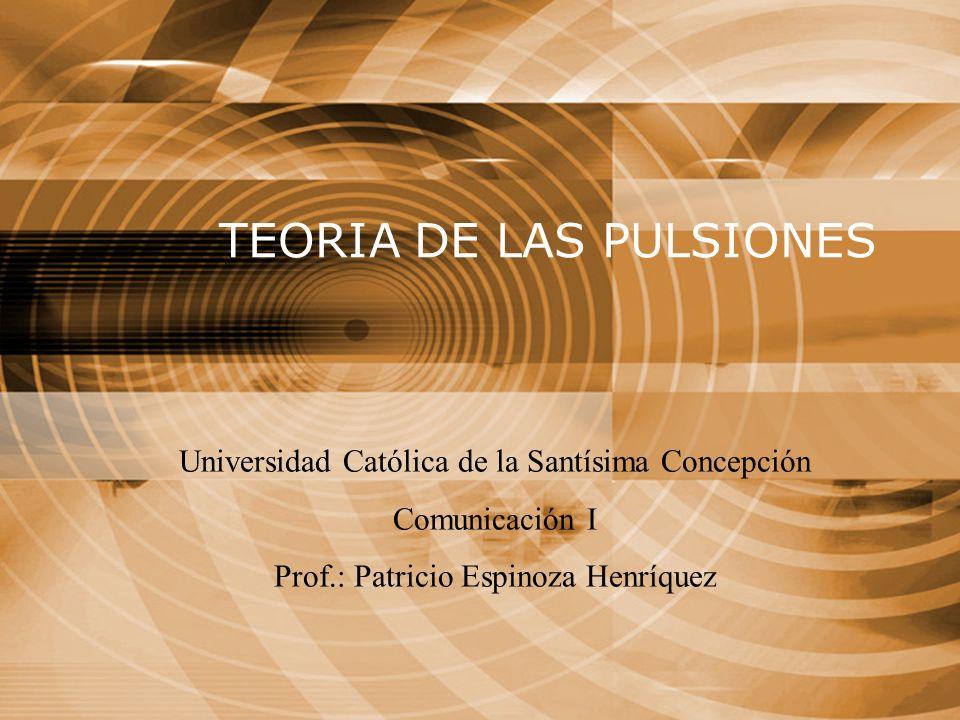 TEORIA DE LAS PULSIONES Universidad Católica de la Santísima Concepción Comunicación I Prof.: Patricio Espinoza Henríquez