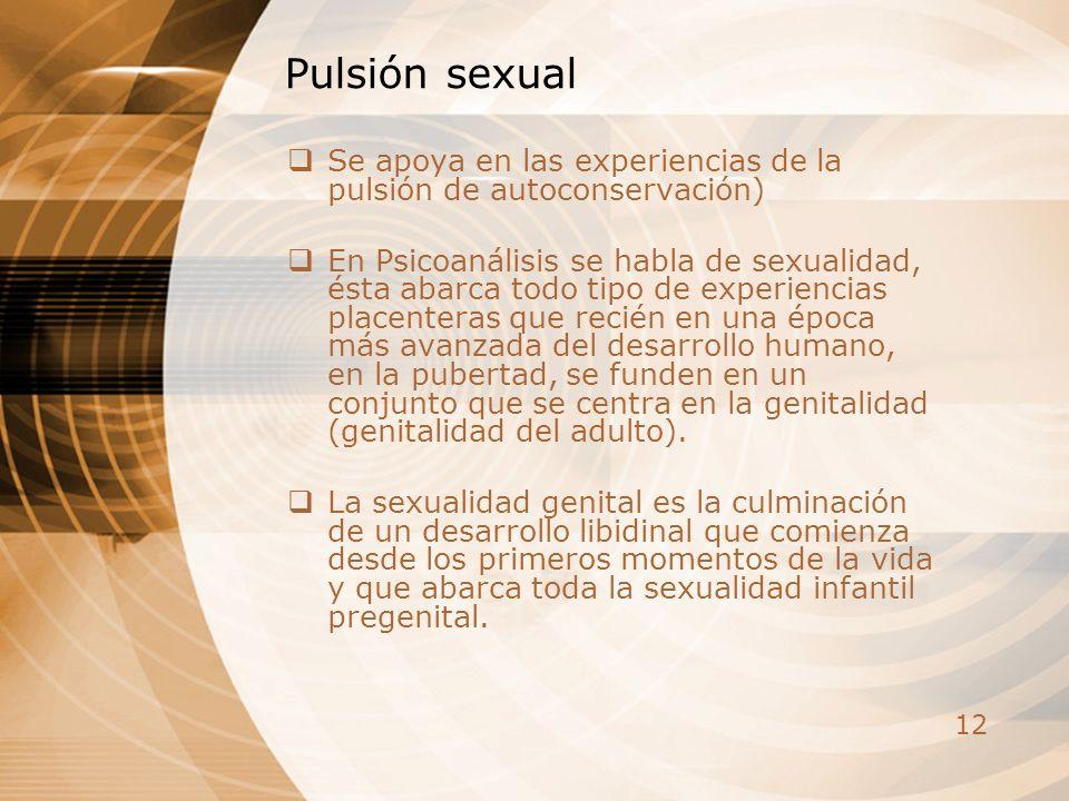 12 Pulsión sexual Se apoya en las experiencias de la pulsión de autoconservación) En Psicoanálisis se habla de sexualidad, ésta abarca todo tipo de ex