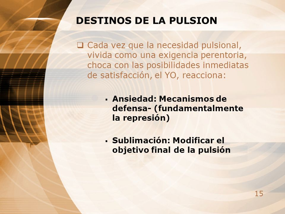 15 DESTINOS DE LA PULSION Cada vez que la necesidad pulsional, vivida como una exigencia perentoria, choca con las posibilidades inmediatas de satisfa