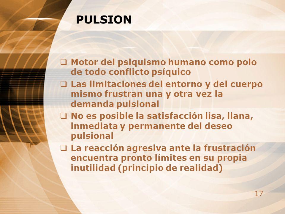 17 PULSION Motor del psiquismo humano como polo de todo conflicto psíquico Las limitaciones del entorno y del cuerpo mismo frustran una y otra vez la