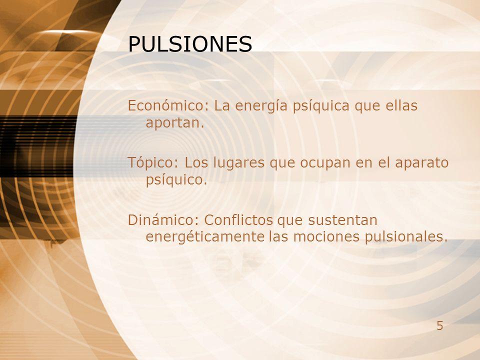 5 PULSIONES Económico: La energía psíquica que ellas aportan. Tópico: Los lugares que ocupan en el aparato psíquico. Dinámico: Conflictos que sustenta