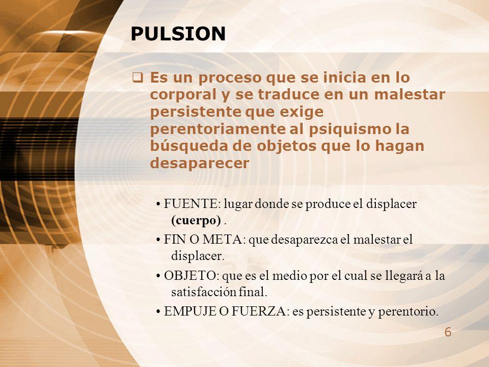 6 PULSION Es un proceso que se inicia en lo corporal y se traduce en un malestar persistente que exige perentoriamente al psiquismo la búsqueda de obj