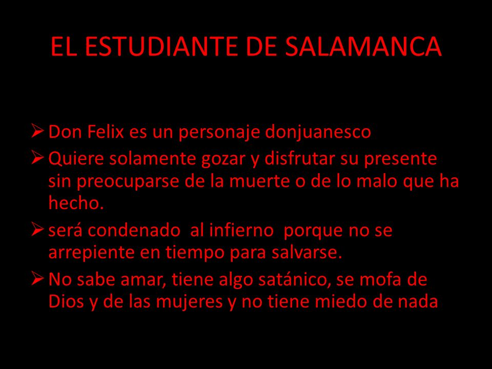 EL ESTUDIANTE DE SALAMANCA Don Felix es un personaje donjuanesco Quiere solamente gozar y disfrutar su presente sin preocuparse de la muerte o de lo m
