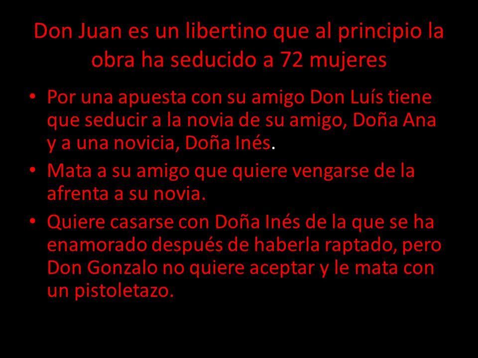 Don Juan es un libertino que al principio la obra ha seducido a 72 mujeres Por una apuesta con su amigo Don Luís tiene que seducir a la novia de su am