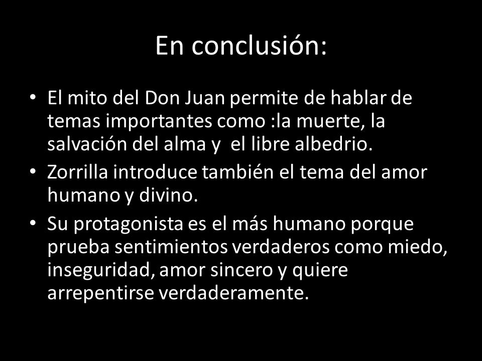 En conclusión: El mito del Don Juan permite de hablar de temas importantes como :la muerte, la salvación del alma y el libre albedrio. Zorrilla introd