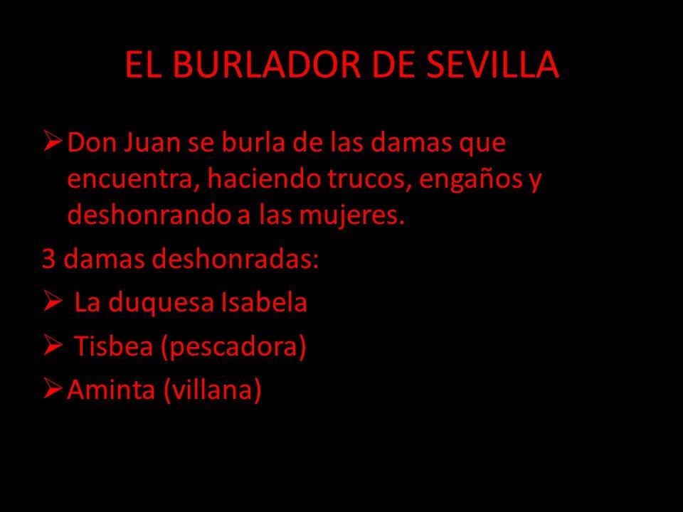 EL BURLADOR DE SEVILLA Don Juan se burla de las damas que encuentra, haciendo trucos, engaños y deshonrando a las mujeres. 3 damas deshonradas: La duq