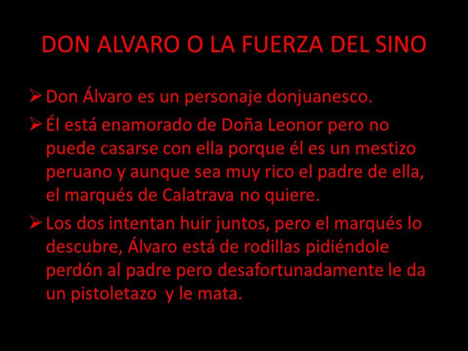 DON ALVARO O LA FUERZA DEL SINO Don Álvaro es un personaje donjuanesco. Él está enamorado de Doña Leonor pero no puede casarse con ella porque él es u