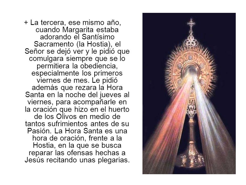 + La tercera, ese mismo año, cuando Margarita estaba adorando el Santísimo Sacramento (la Hostia), el Señor se dejó ver y le pidió que comulgara siemp
