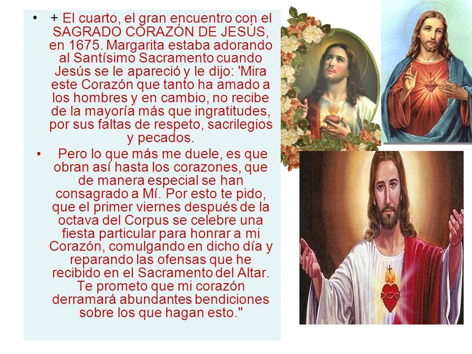 + El cuarto, el gran encuentro con el SAGRADO CORAZÓN DE JESÚS, en 1675. Margarita estaba adorando al Santísimo Sacramento cuando Jesús se le apareció