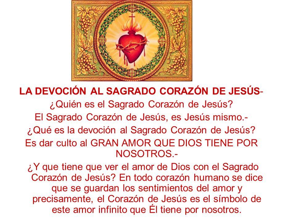 LA DEVOCIÓN AL SAGRADO CORAZÓN DE JESÚS- ¿Quién es el Sagrado Corazón de Jesús? El Sagrado Corazón de Jesús, es Jesús mismo.- ¿Qué es la devoción al S
