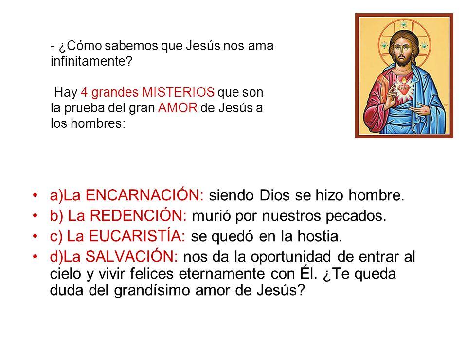 a)La ENCARNACIÓN: siendo Dios se hizo hombre. b) La REDENCIÓN: murió por nuestros pecados. c) La EUCARISTÍA: se quedó en la hostia. d)La SALVACIÓN: no