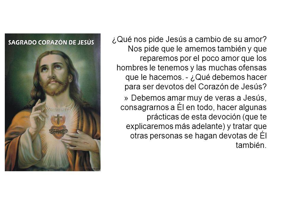 ¿Qué nos pide Jesús a cambio de su amor? Nos pide que le amemos también y que reparemos por el poco amor que los hombres le tenemos y las muchas ofens