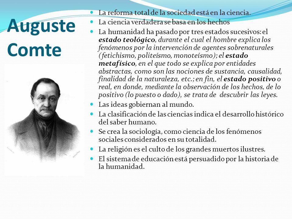 Auguste Comte La reforma total de la sociedad está en la ciencia. La ciencia verdadera se basa en los hechos La humanidad ha pasado por tres estados s