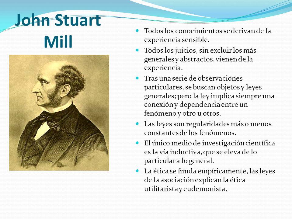 John Stuart Mill Todos los conocimientos se derivan de la experiencia sensible. Todos los juicios, sin excluir los más generales y abstractos, vienen