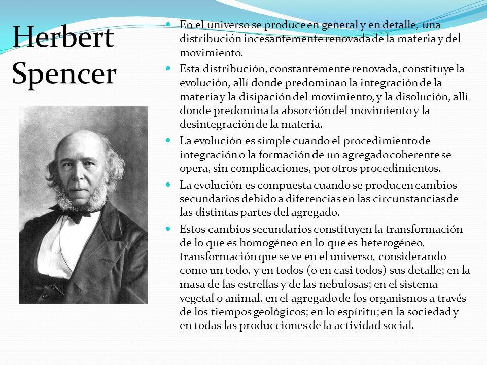 Herbert Spencer En el universo se produce en general y en detalle, una distribución incesantemente renovada de la materia y del movimiento. Esta distr