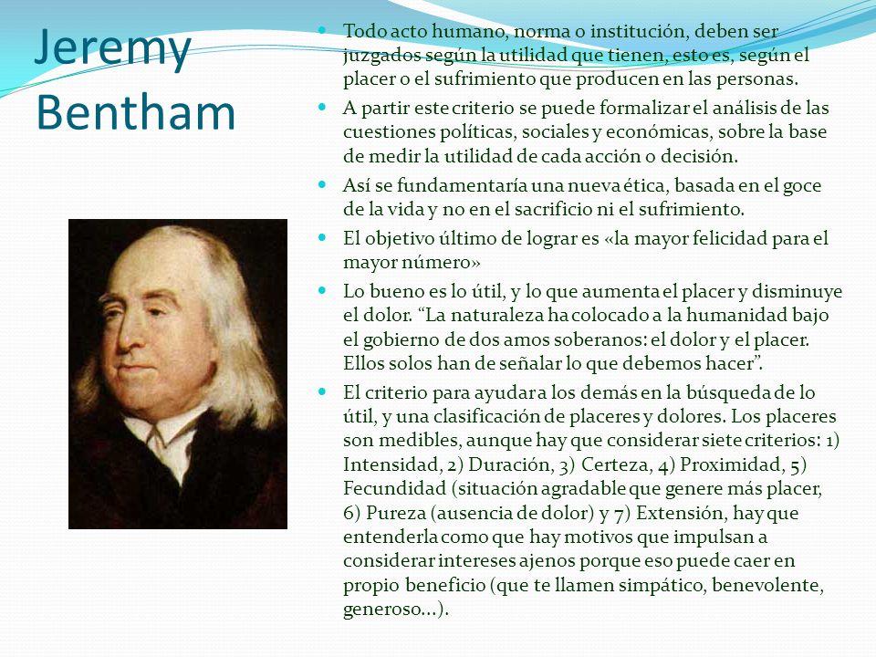Jeremy Bentham Todo acto humano, norma o institución, deben ser juzgados según la utilidad que tienen, esto es, según el placer o el sufrimiento que p