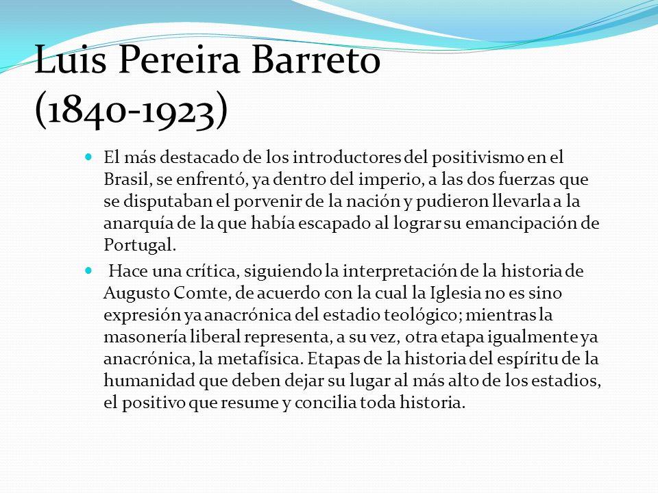 Luis Pereira Barreto (1840-1923) El más destacado de los introductores del positivismo en el Brasil, se enfrentó, ya dentro del imperio, a las dos fue